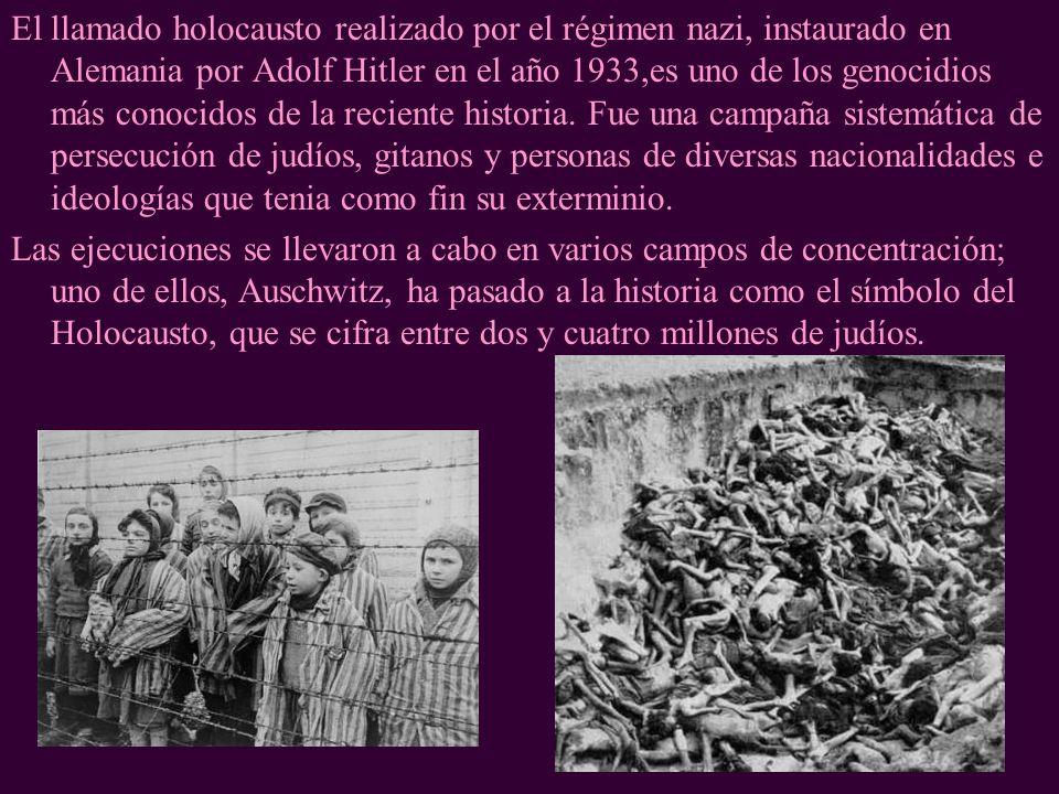 El llamado holocausto realizado por el régimen nazi, instaurado en Alemania por Adolf Hitler en el año 1933,es uno de los genocidios más conocidos de la reciente historia. Fue una campaña sistemática de persecución de judíos, gitanos y personas de diversas nacionalidades e ideologías que tenia como fin su exterminio.