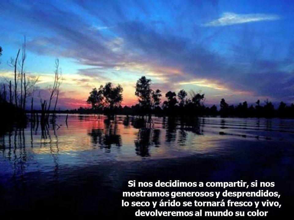 Si nos decidimos a compartir, si nos mostramos generosos y desprendidos, lo seco y árido se tornará fresco y vivo, devolveremos al mundo su color