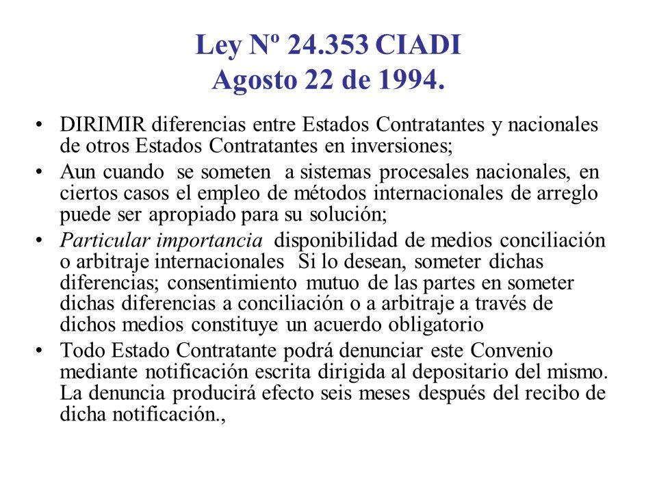 Ley Nº 24.353 CIADI Agosto 22 de 1994. DIRIMIR diferencias entre Estados Contratantes y nacionales de otros Estados Contratantes en inversiones;