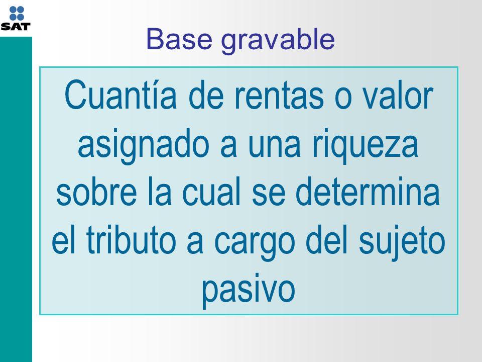 Base gravable Cuantía de rentas o valor asignado a una riqueza sobre la cual se determina el tributo a cargo del sujeto pasivo.