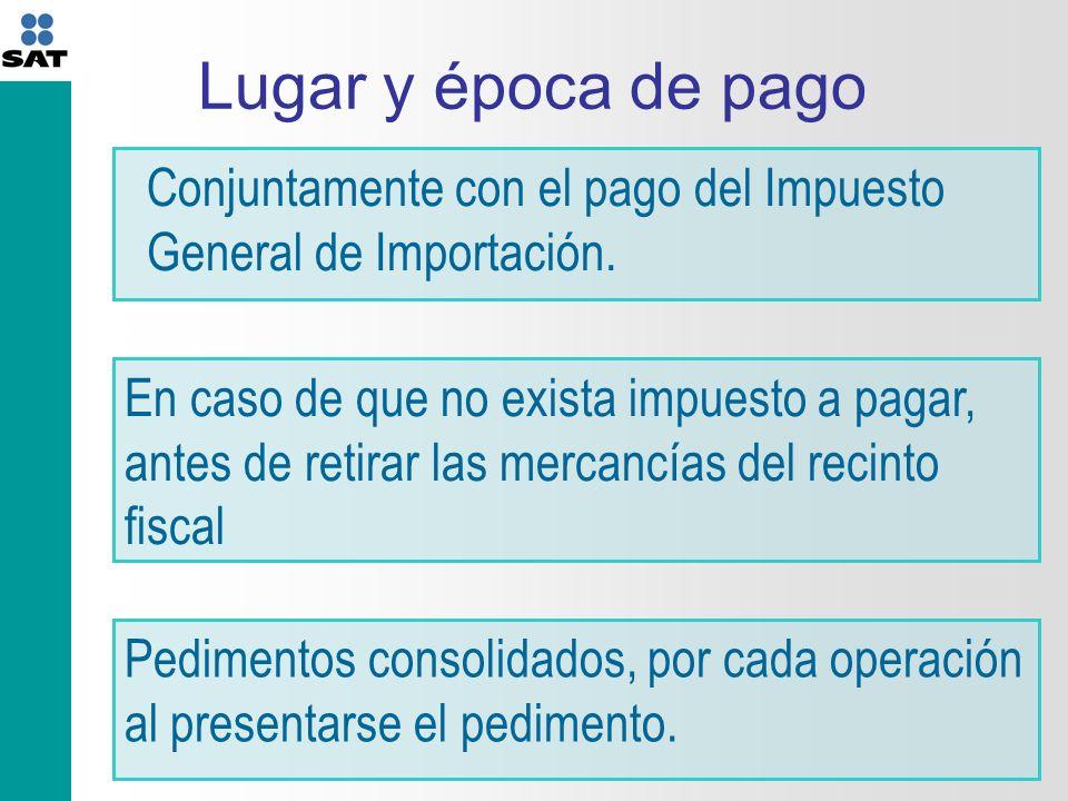 Lugar y época de pago Conjuntamente con el pago del Impuesto General de Importación.
