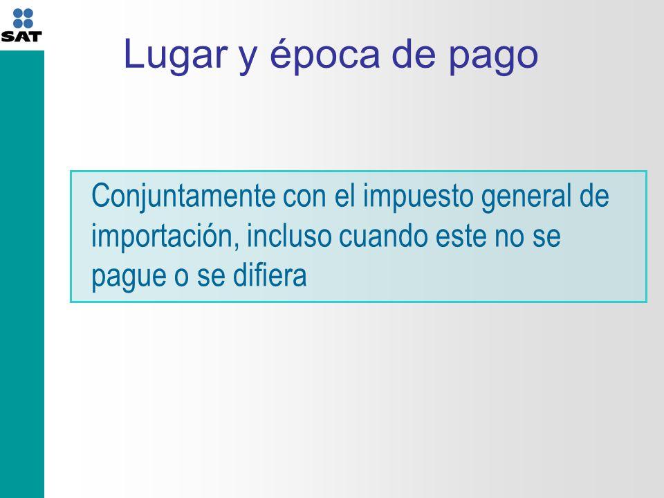 Lugar y época de pago Conjuntamente con el impuesto general de importación, incluso cuando este no se pague o se difiera.