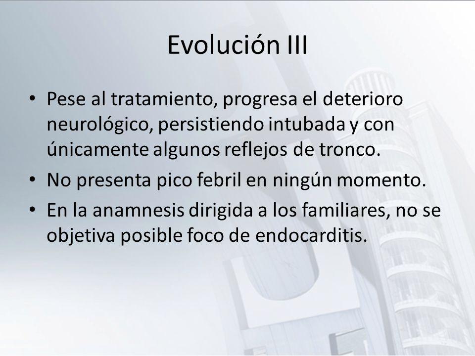 Evolución III Pese al tratamiento, progresa el deterioro neurológico, persistiendo intubada y con únicamente algunos reflejos de tronco.