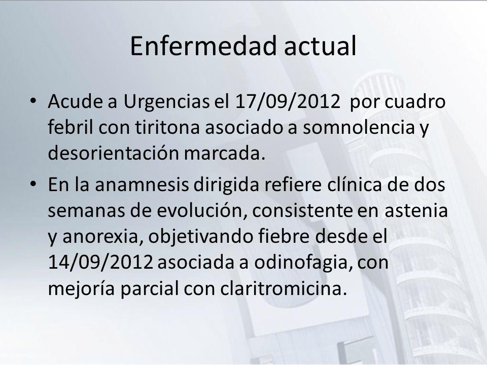 Enfermedad actual Acude a Urgencias el 17/09/2012 por cuadro febril con tiritona asociado a somnolencia y desorientación marcada.
