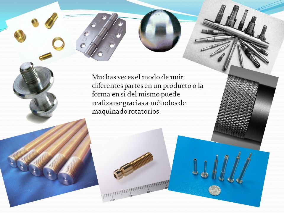 Muchas veces el modo de unir diferentes partes en un producto o la forma en si del mismo puede realizarse gracias a métodos de maquinado rotatorios.