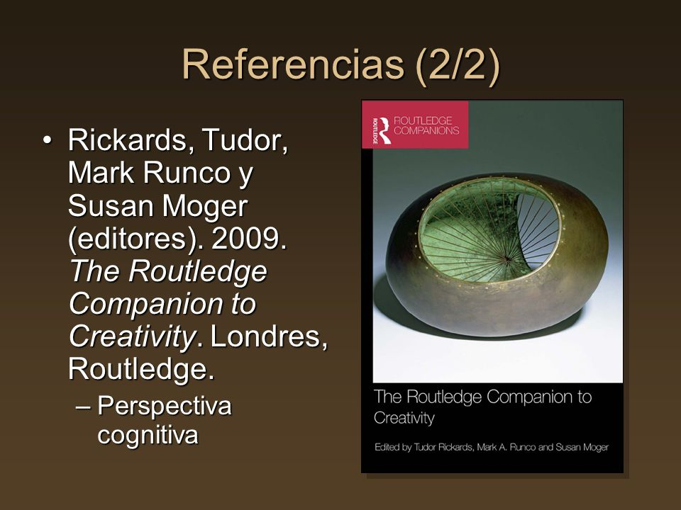 Referencias (2/2) Rickards, Tudor, Mark Runco y Susan Moger (editores). 2009. The Routledge Companion to Creativity. Londres, Routledge.