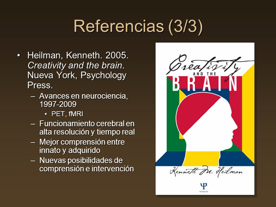 Referencias (3/3) Heilman, Kenneth. 2005. Creativity and the brain. Nueva York, Psychology Press. Avances en neurociencia, 1997-2009.