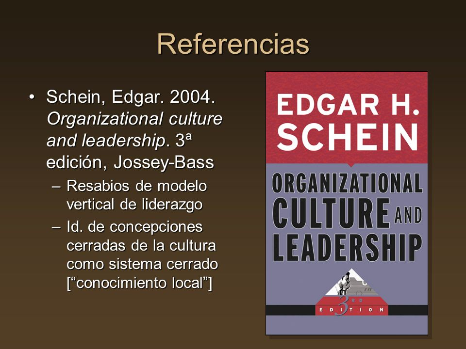 Referencias Schein, Edgar. 2004. Organizational culture and leadership. 3ª edición, Jossey-Bass. Resabios de modelo vertical de liderazgo.
