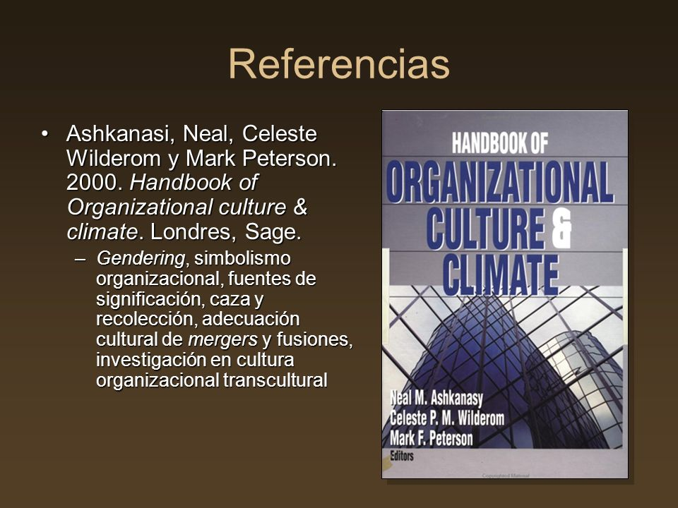 Referencias Ashkanasi, Neal, Celeste Wilderom y Mark Peterson. 2000. Handbook of Organizational culture & climate. Londres, Sage.