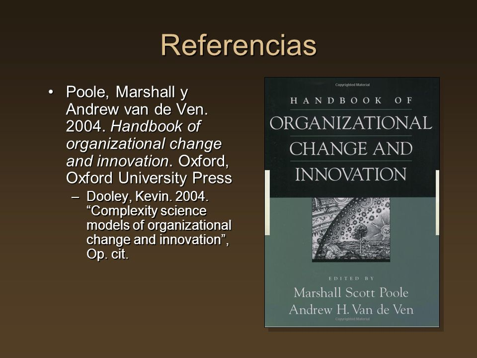 Referencias Poole, Marshall y Andrew van de Ven. 2004. Handbook of organizational change and innovation. Oxford, Oxford University Press.
