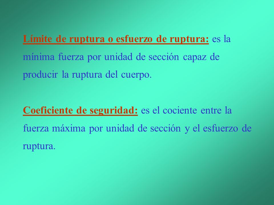 Límite de ruptura o esfuerzo de ruptura: es la mínima fuerza por unidad de sección capaz de producir la ruptura del cuerpo.