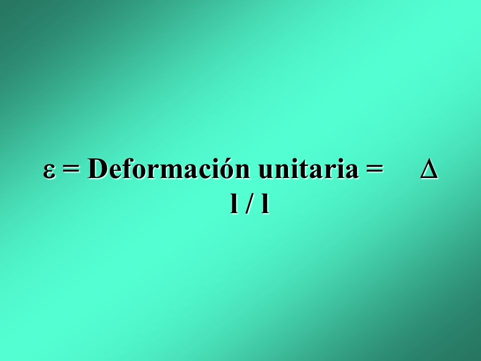  = Deformación unitaria =  l / l