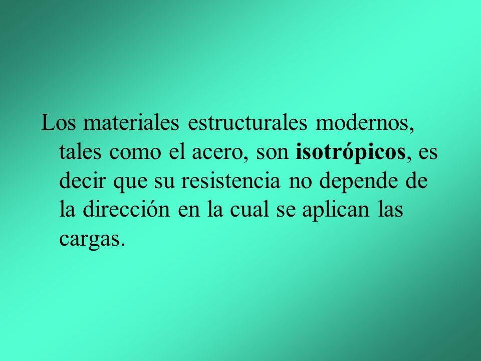 Los materiales estructurales modernos, tales como el acero, son isotrópicos, es decir que su resistencia no depende de la dirección en la cual se aplican las cargas.