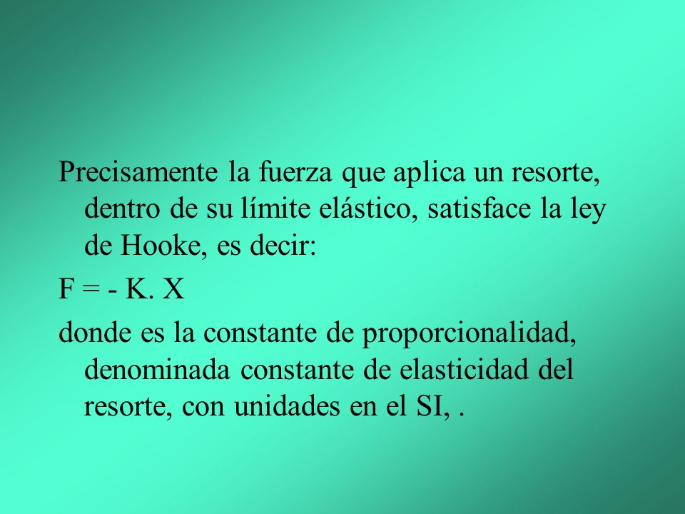 Precisamente la fuerza que aplica un resorte, dentro de su límite elástico, satisface la ley de Hooke, es decir: