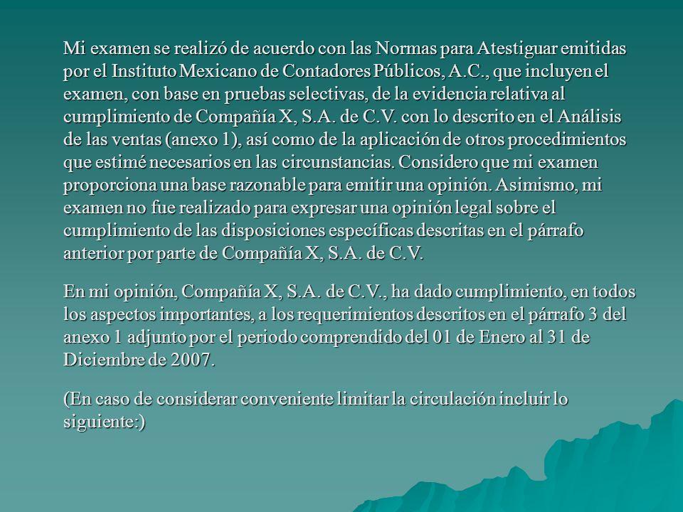 Mi examen se realizó de acuerdo con las Normas para Atestiguar emitidas por el Instituto Mexicano de Contadores Públicos, A.C., que incluyen el examen, con base en pruebas selectivas, de la evidencia relativa al cumplimiento de Compañía X, S.A.