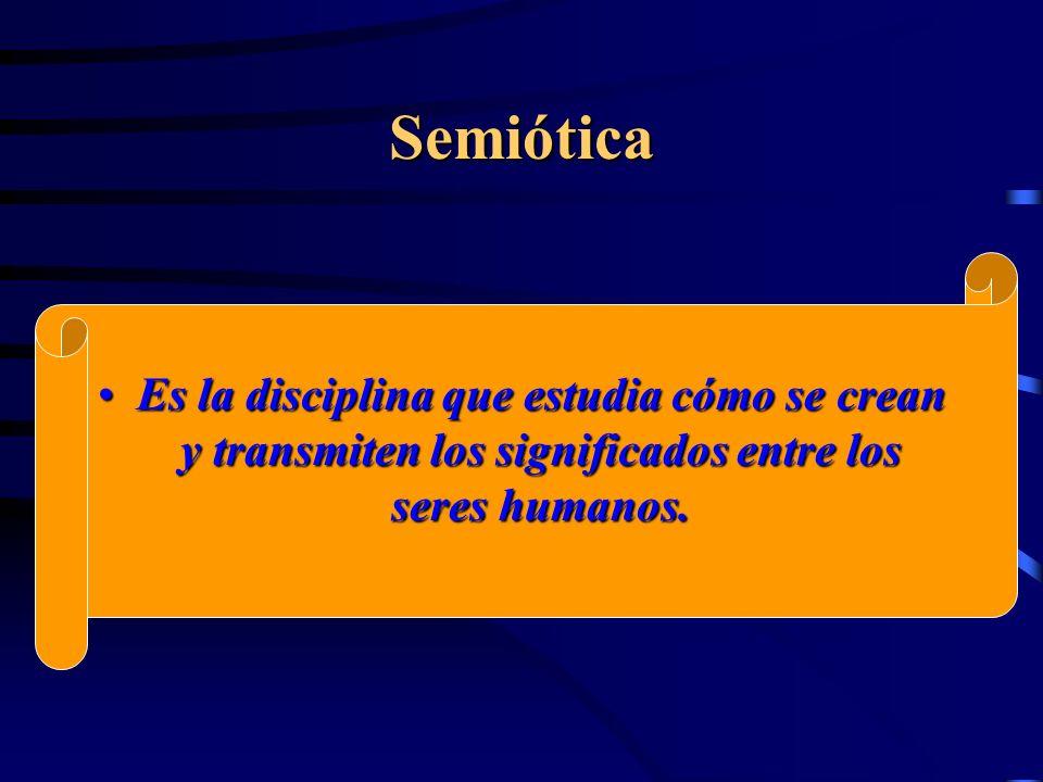 Semiótica Es la disciplina que estudia cómo se crean y transmiten los significados entre los seres humanos.