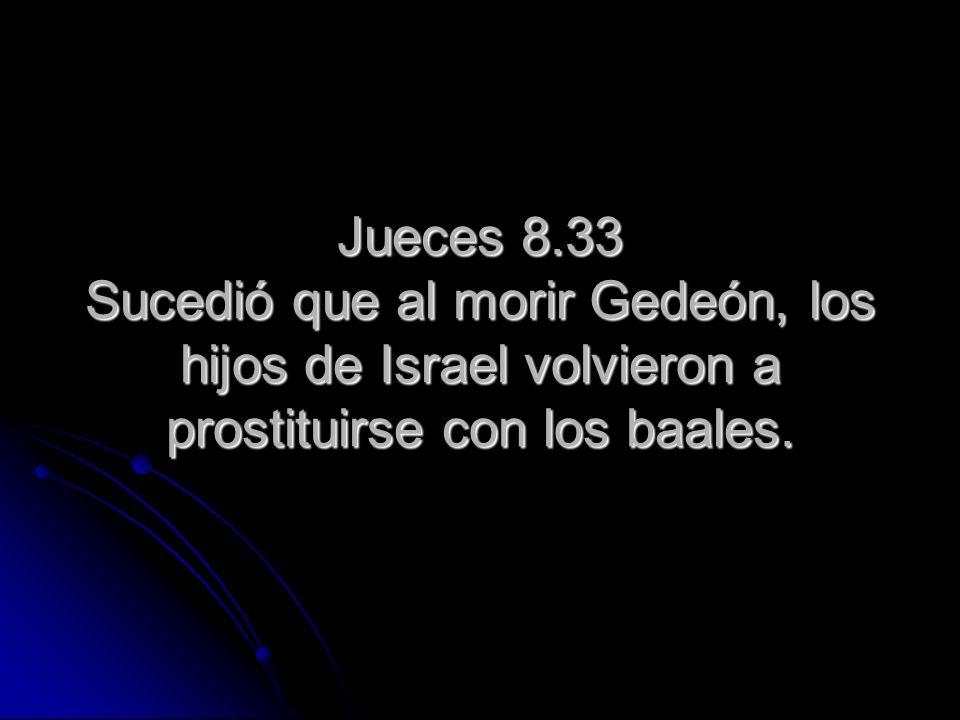 Jueces 8.33 Sucedió que al morir Gedeón, los hijos de Israel volvieron a prostituirse con los baales.