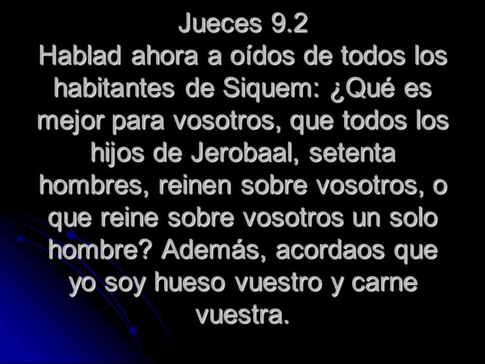 Jueces 9.2 Hablad ahora a oídos de todos los habitantes de Siquem: ¿Qué es mejor para vosotros, que todos los hijos de Jerobaal, setenta hombres, reinen sobre vosotros, o que reine sobre vosotros un solo hombre.
