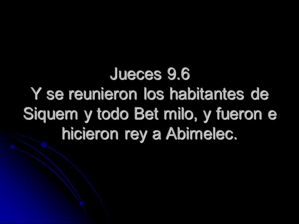 Jueces 9.6 Y se reunieron los habitantes de Siquem y todo Bet milo, y fueron e hicieron rey a Abimelec.