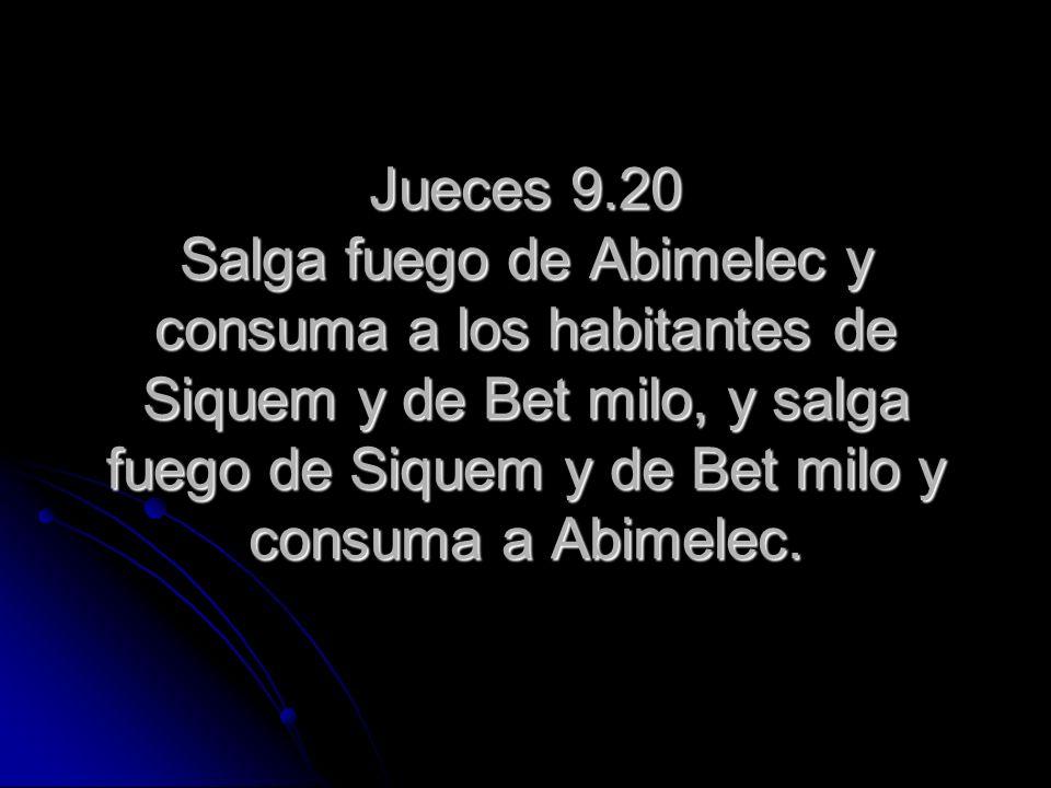 Jueces 9.20 Salga fuego de Abimelec y consuma a los habitantes de Siquem y de Bet milo, y salga fuego de Siquem y de Bet milo y consuma a Abimelec.