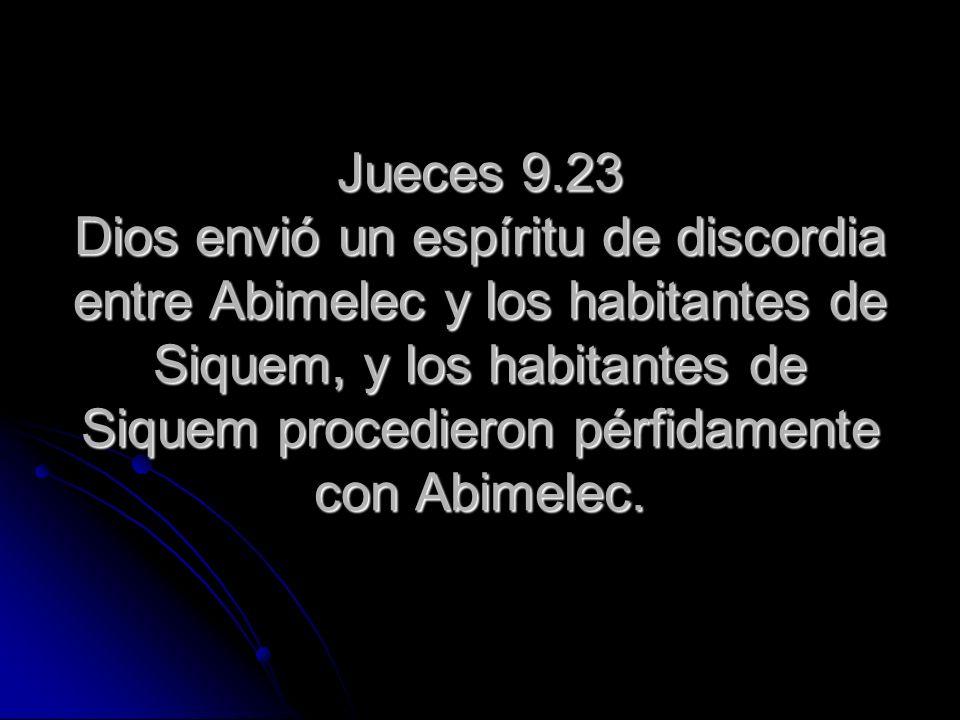 Jueces 9.23 Dios envió un espíritu de discordia entre Abimelec y los habitantes de Siquem, y los habitantes de Siquem procedieron pérfidamente con Abimelec.