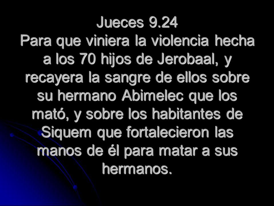 Jueces 9.24 Para que viniera la violencia hecha a los 70 hijos de Jerobaal, y recayera la sangre de ellos sobre su hermano Abimelec que los mató, y sobre los habitantes de Siquem que fortalecieron las manos de él para matar a sus hermanos.