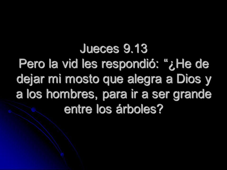 Jueces 9.13 Pero la vid les respondió: ¿He de dejar mi mosto que alegra a Dios y a los hombres, para ir a ser grande entre los árboles