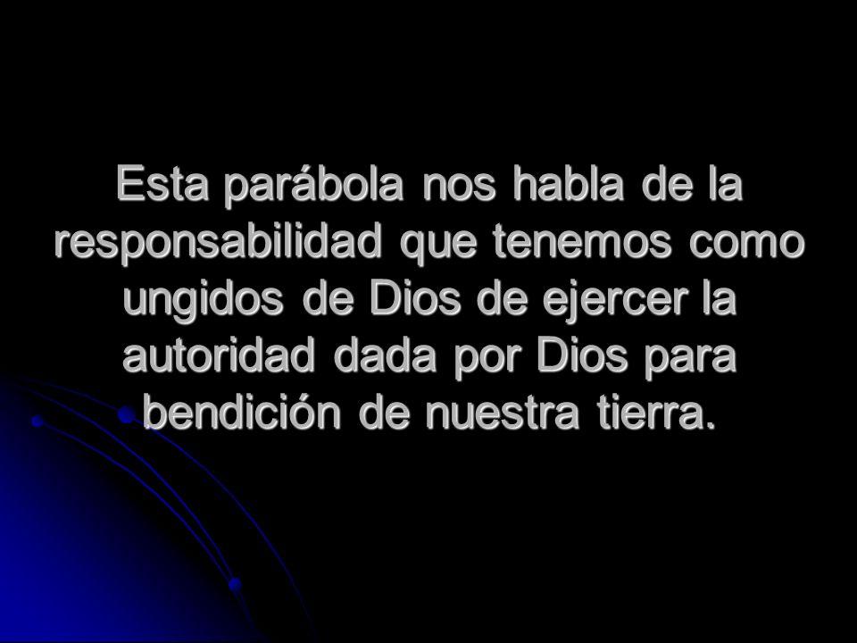 Esta parábola nos habla de la responsabilidad que tenemos como ungidos de Dios de ejercer la autoridad dada por Dios para bendición de nuestra tierra.