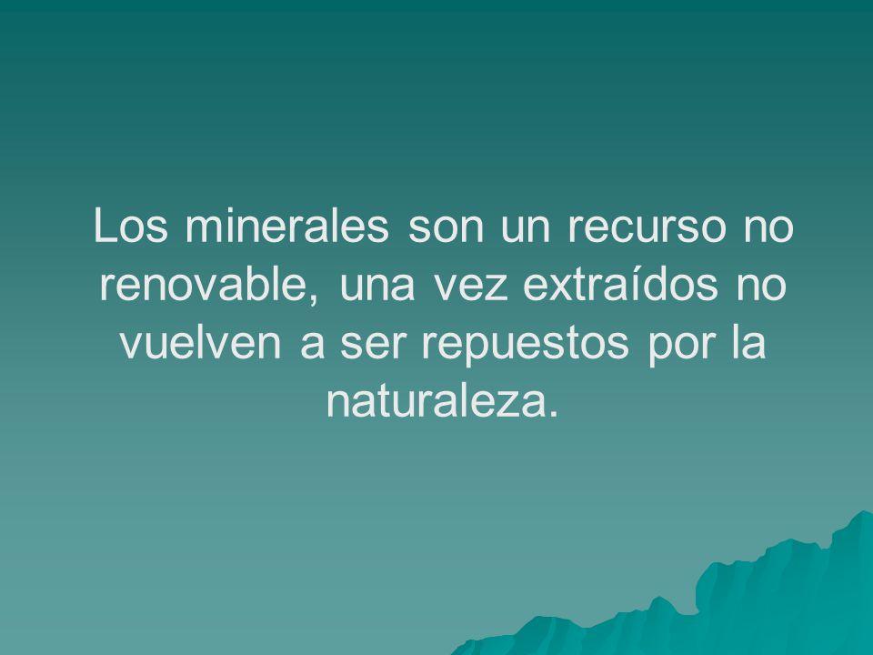 Los minerales son un recurso no renovable, una vez extraídos no vuelven a ser repuestos por la naturaleza.