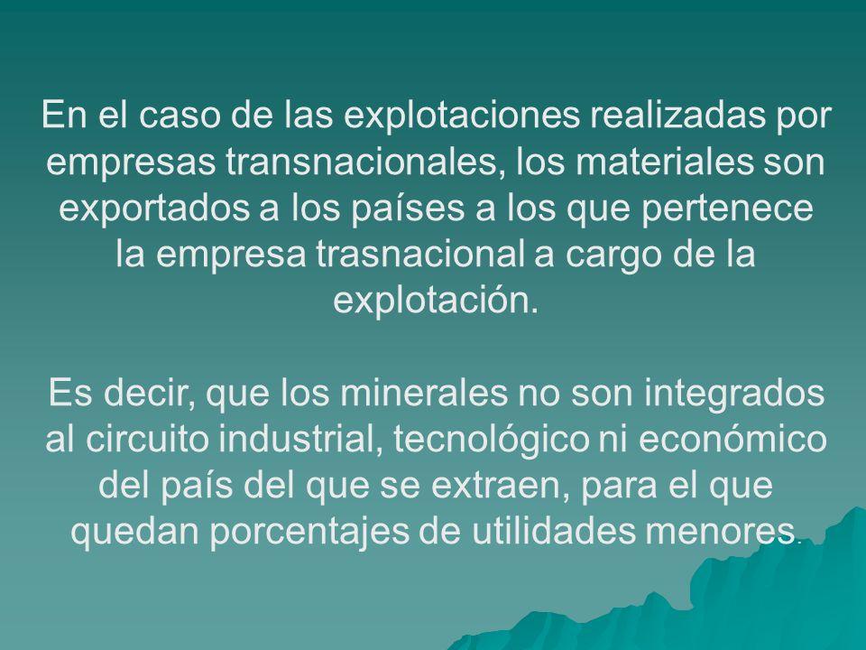 En el caso de las explotaciones realizadas por empresas transnacionales, los materiales son exportados a los países a los que pertenece la empresa trasnacional a cargo de la explotación.