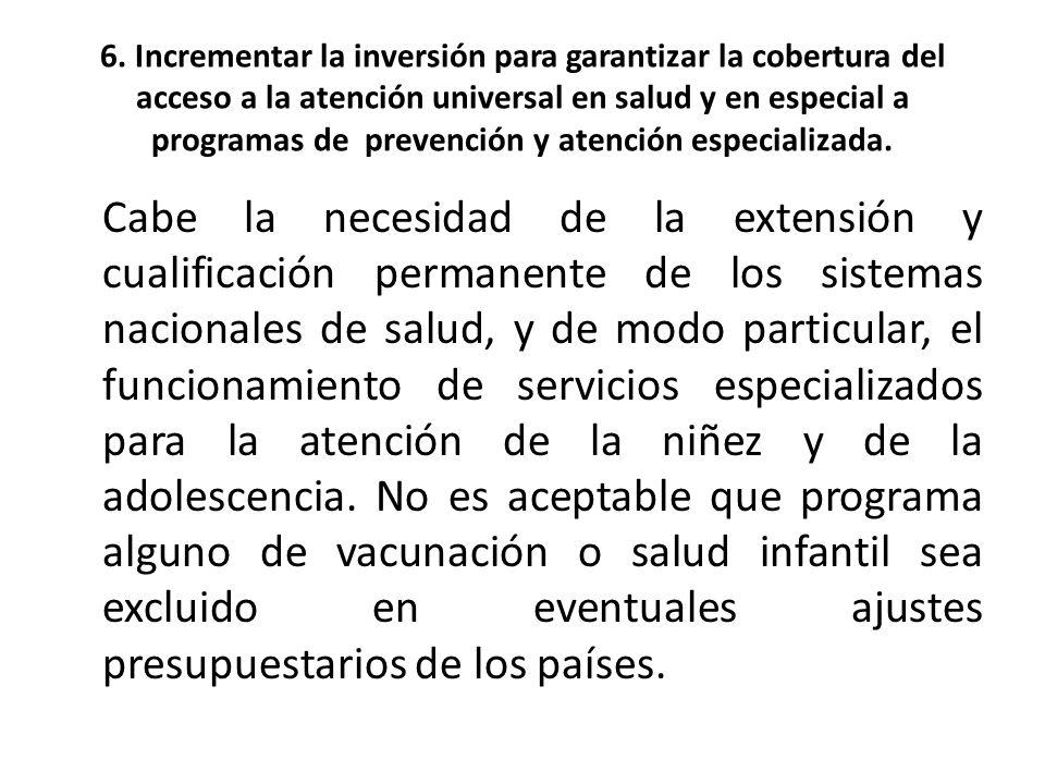 6. Incrementar la inversión para garantizar la cobertura del acceso a la atención universal en salud y en especial a programas de prevención y atención especializada.