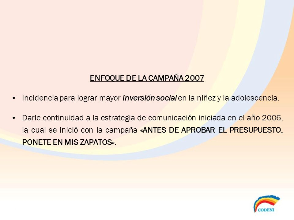 ENFOQUE DE LA CAMPAÑA 2007 Incidencia para lograr mayor inversión social en la niñez y la adolescencia.
