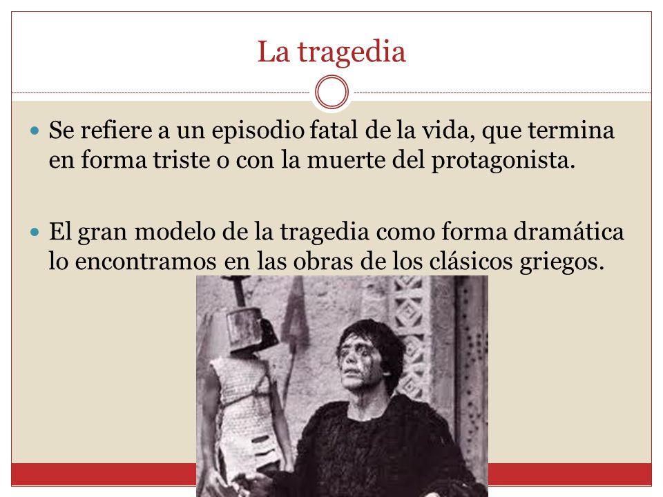 La tragedia Se refiere a un episodio fatal de la vida, que termina en forma triste o con la muerte del protagonista.