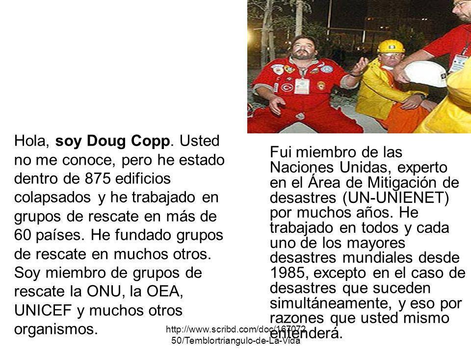Hola, soy Doug Copp. Usted no me conoce, pero he estado dentro de 875 edificios colapsados y he trabajado en grupos de rescate en más de 60 países. He fundado grupos de rescate en muchos otros. Soy miembro de grupos de rescate la ONU, la OEA, UNICEF y muchos otros organismos.