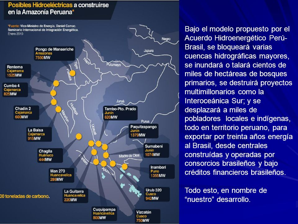 Bajo el modelo propuesto por el Acuerdo Hidroenergético Perú-Brasil, se bloqueará varias cuencas hidrográficas mayores, se inundará o talará cientos de miles de hectáreas de bosques primarios, se destruirá proyectos multimillonarios como la Interoceánica Sur; y se desplazará a miles de pobladores locales e indígenas, todo en territorio peruano, para exportar por treinta años energía al Brasil, desde centrales construídas y operadas por consorcios brasileños y bajo créditos financieros brasileños.