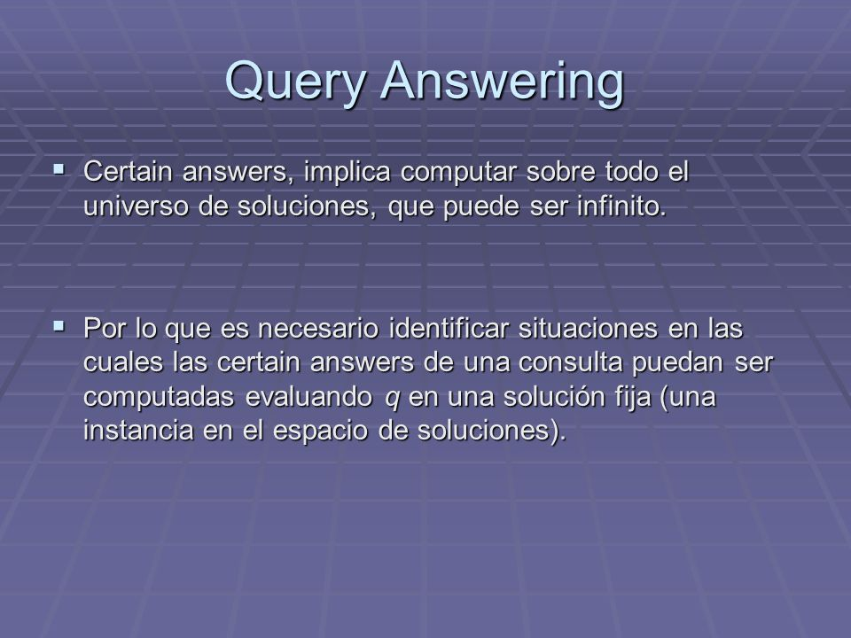 Query Answering Certain answers, implica computar sobre todo el universo de soluciones, que puede ser infinito.