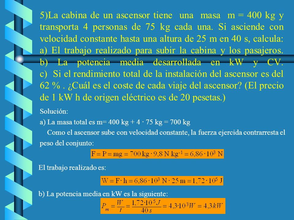 5)La cabina de un ascensor tiene una masa m = 400 kg y transporta 4 personas de 75 kg cada una. Si asciende con velocidad constante hasta una altura de 25 m en 40 s, calcula: a) El trabajo realizado para subir la cabina y los pasajeros. b) La potencia media desarrollada en kW y CV. c) Si el rendimiento total de la instalación del ascensor es del 62 % . ¿Cuál es el coste de cada viaje del ascensor (El precio de 1 kW h de origen eléctrico es de 20 pesetas.)