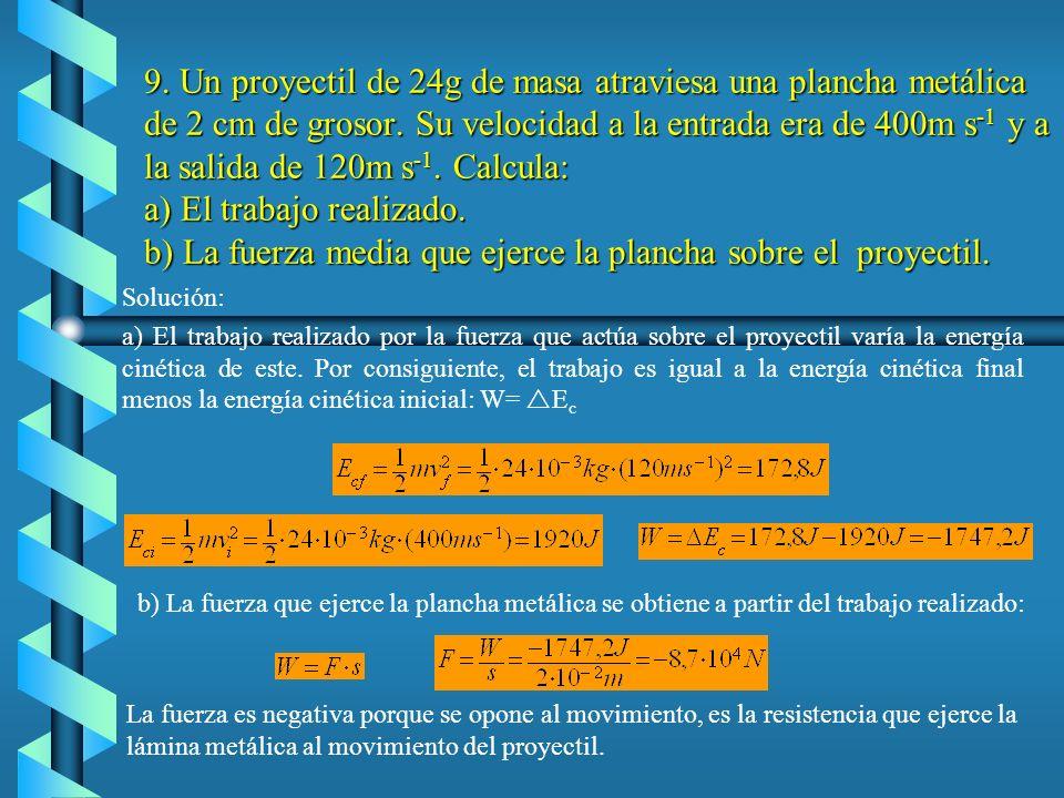 9. Un proyectil de 24g de masa atraviesa una plancha metálica de 2 cm de grosor. Su velocidad a la entrada era de 400m s-1 y a la salida de 120m s-1. Calcula: a) El trabajo realizado. b) La fuerza media que ejerce la plancha sobre el proyectil.