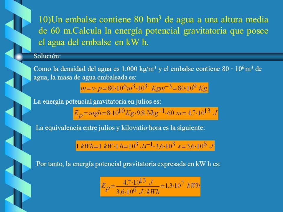 10)Un embalse contiene 80 hm3 de agua a una altura media de 60 m