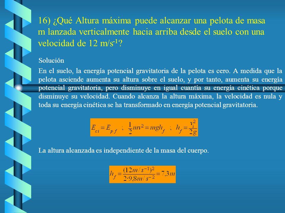 16) ¿Qué Altura máxima puede alcanzar una pelota de masa m lanzada verticalmente hacia arriba desde el suelo con una velocidad de 12 m/s-1