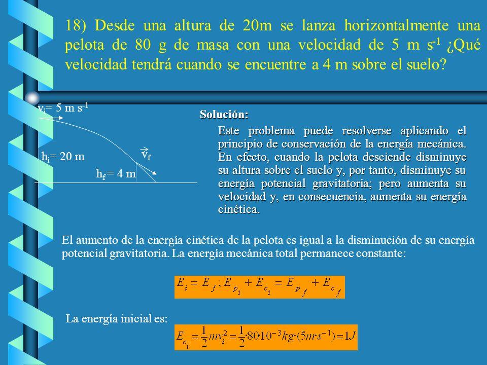 18) Desde una altura de 20m se lanza horizontalmente una pelota de 80 g de masa con una velocidad de 5 m s-1 ¿Qué velocidad tendrá cuando se encuentre a 4 m sobre el suelo