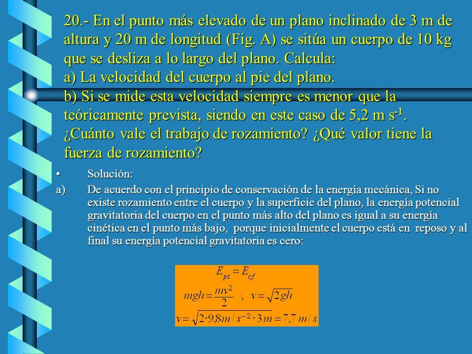 20.- En el punto más elevado de un plano inclinado de 3 m de altura y 20 m de longitud (Fig. A) se sitúa un cuerpo de 10 kg que se desliza a lo largo del plano. Calcula: a) La velocidad del cuerpo al pie del plano. b) Si se mide esta velocidad siempre es menor que la teóricamente prevista, siendo en este caso de 5,2 m s-1. ¿Cuánto vale el trabajo de rozamiento ¿Qué valor tiene la fuerza de rozamiento
