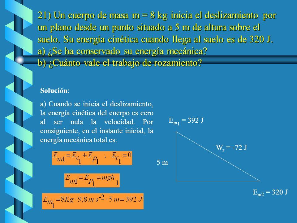 21) Un cuerpo de masa m = 8 kg inicia el deslizamiento por un plano desde un punto situado a 5 m de altura sobre el suelo. Su energía cinética cuando llega al suelo es de 320 J. a) ¿Se ha conservado su energía mecánica b) ¿Cuánto vale el trabajo de rozamiento