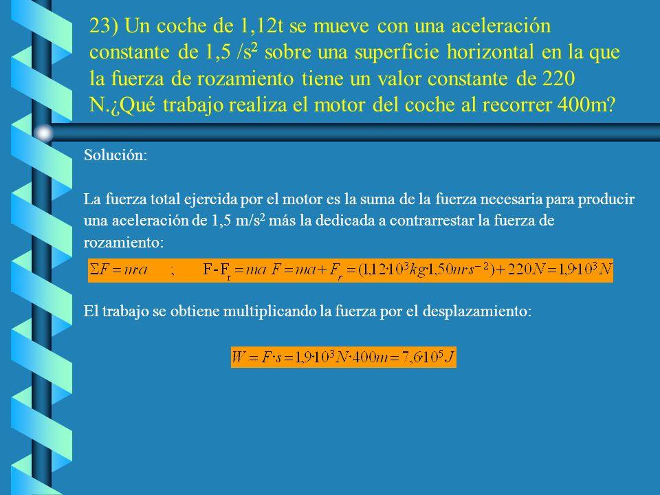 23) Un coche de 1,12t se mueve con una aceleración constante de 1,5 /s2 sobre una superficie horizontal en la que la fuerza de rozamiento tiene un valor constante de 220 N.¿Qué trabajo realiza el motor del coche al recorrer 400m