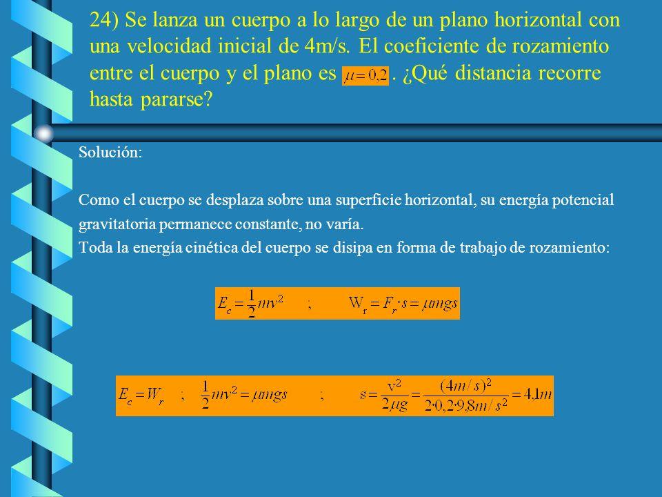 24) Se lanza un cuerpo a lo largo de un plano horizontal con una velocidad inicial de 4m/s. El coeficiente de rozamiento entre el cuerpo y el plano es . ¿Qué distancia recorre hasta pararse