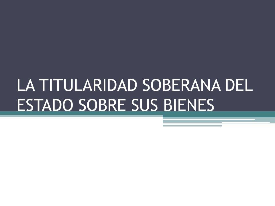 LA TITULARIDAD SOBERANA DEL ESTADO SOBRE SUS BIENES