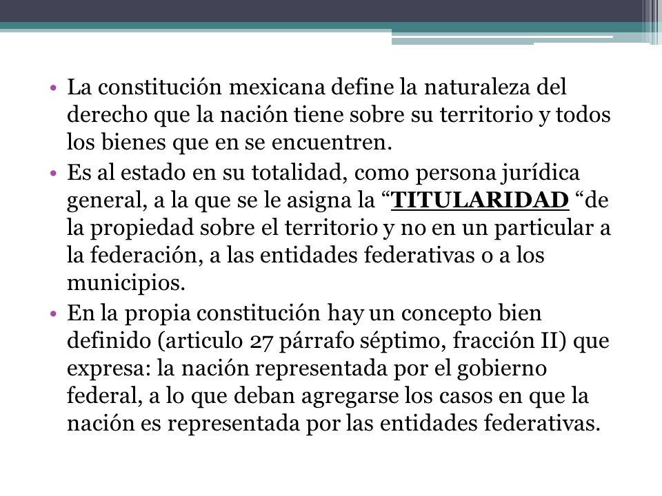 La constitución mexicana define la naturaleza del derecho que la nación tiene sobre su territorio y todos los bienes que en se encuentren.