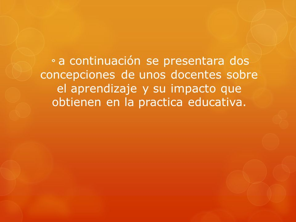 ° a continuación se presentara dos concepciones de unos docentes sobre el aprendizaje y su impacto que obtienen en la practica educativa.