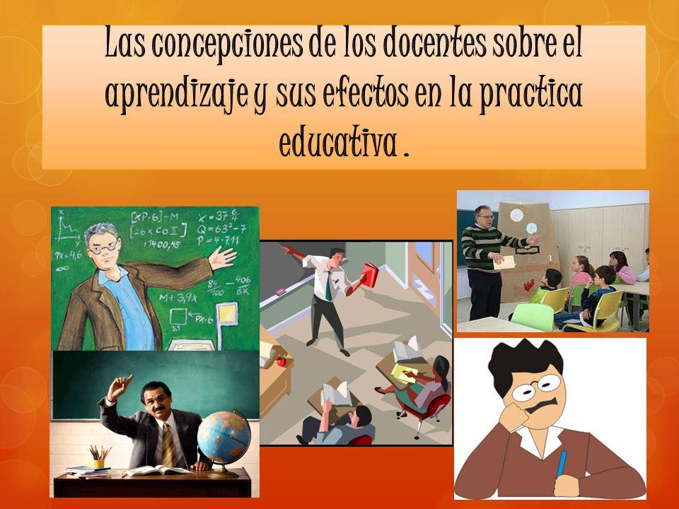 Las concepciones de los docentes sobre el aprendizaje y sus efectos en la practica educativa .