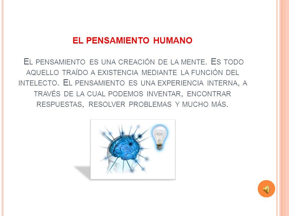 EL PENSAMIENTO HUMANO El pensamiento es una creación de la mente